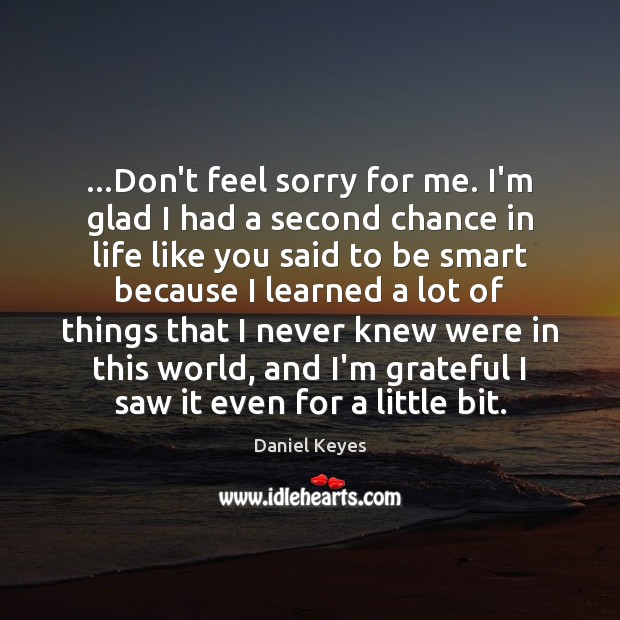 …Don't feel sorry for me. I'm glad I had a second chance Daniel Keyes Picture Quote