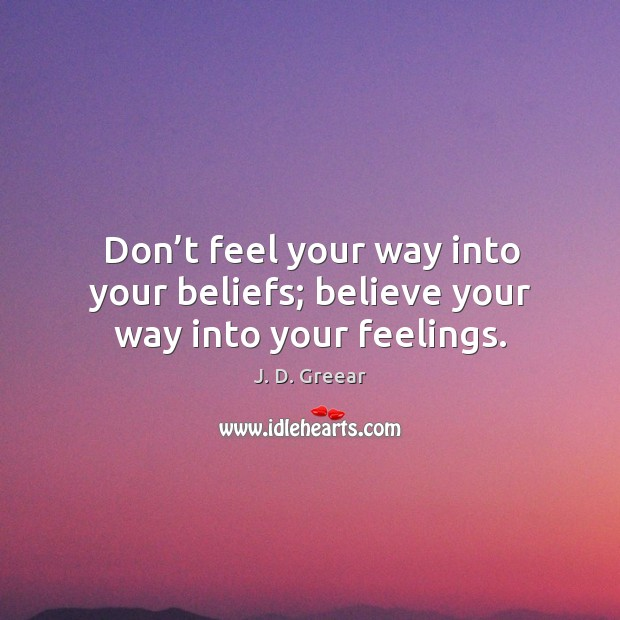 Don't feel your way into your beliefs; believe your way into your feelings. J. D. Greear Picture Quote