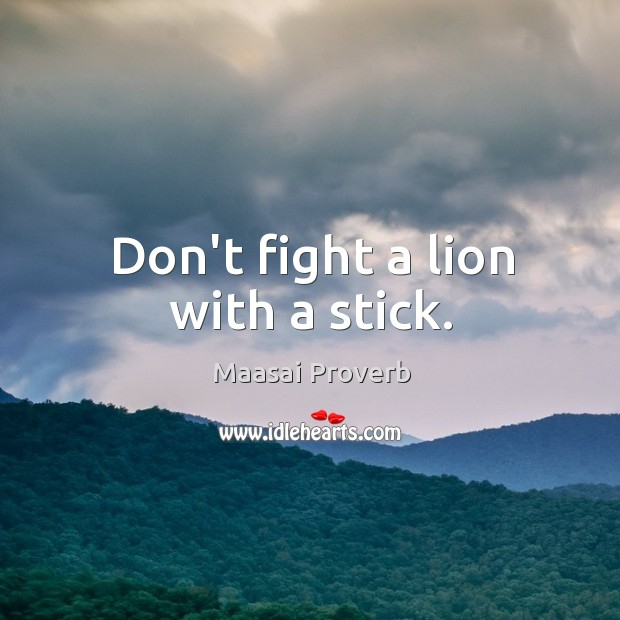 Don't fight a lion with a stick. Maasai Proverbs Image