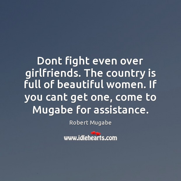 Dont fight even over girlfriends. The country is full of beautiful women. Robert Mugabe Picture Quote