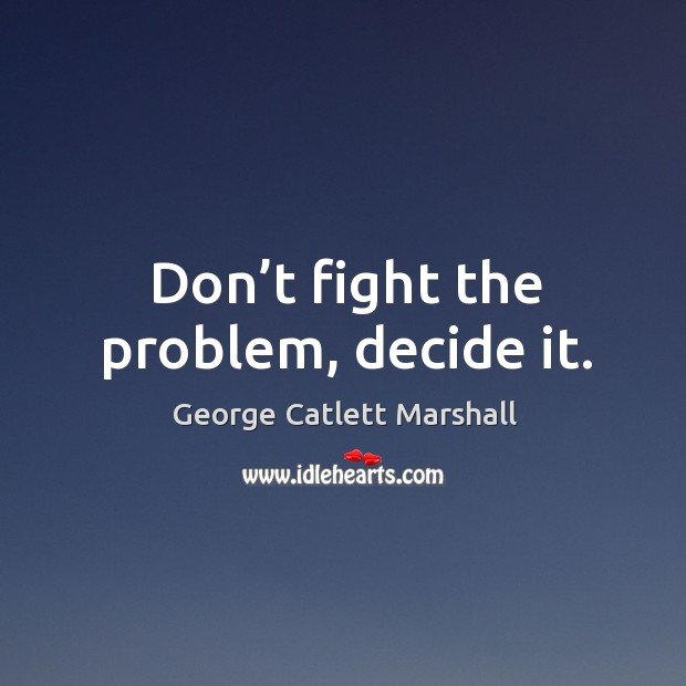 Don't fight the problem, decide it. Image