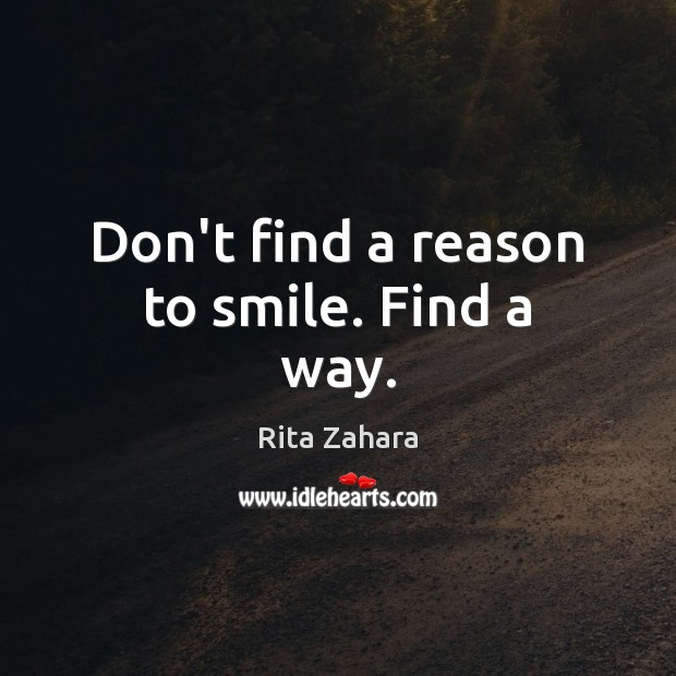 Don't find a reason to smile. Find a way. Rita Zahara Picture Quote