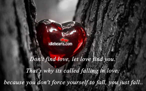 dont find love let love find you lyrics What you fail to see is that they may not come back thinking that you don't love them for the very reason you let them go 0064 it's painful to see.