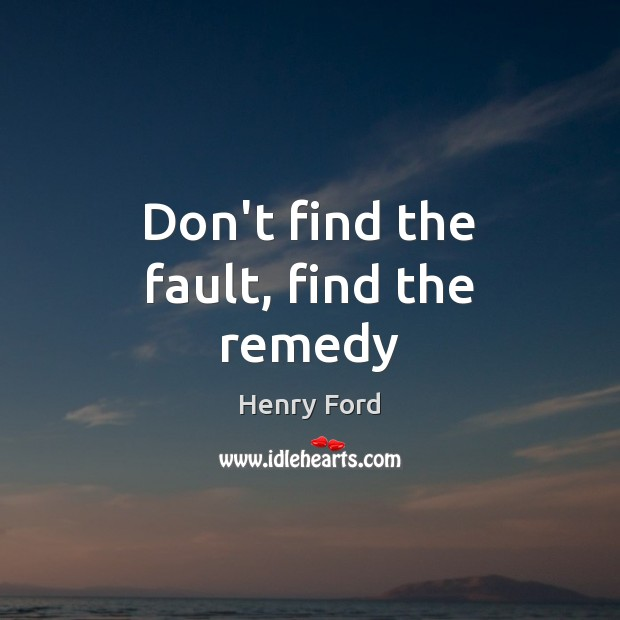 Don't find the fault, find the remedy Henry Ford Picture Quote