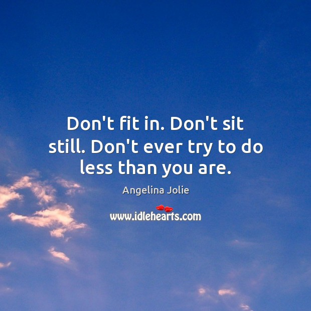 Don't fit in. Don't sit still. Don't ever try to do less than you are. Image