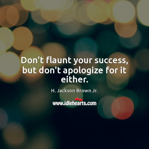 Don't flaunt your success, but don't apologize for it either. H. Jackson Brown Jr. Picture Quote