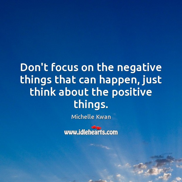 Image, Don't focus on the negative things that can happen, just think about the positive things.