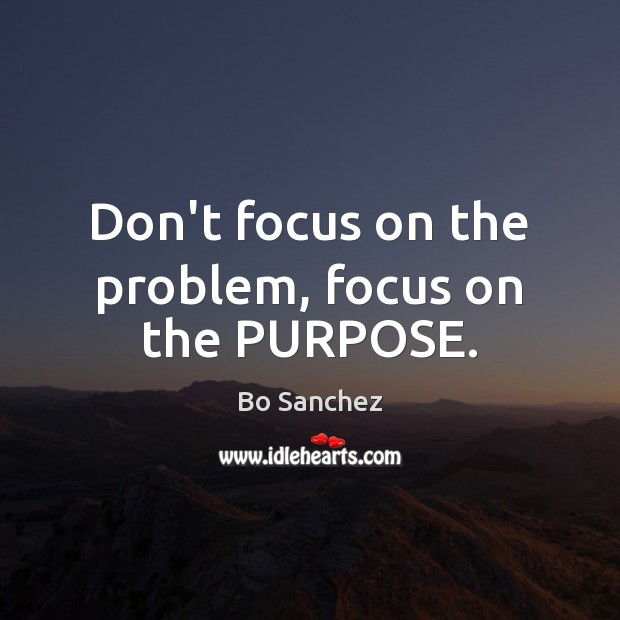 Image, Don't focus on the problem, focus on the PURPOSE.
