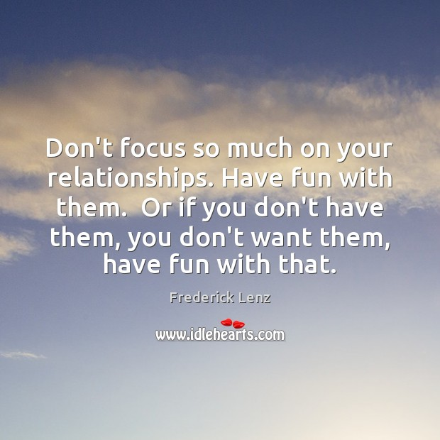 Don't focus so much on your relationships. Have fun with them.  Or Image
