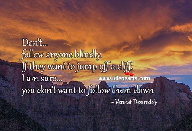 Don't Follow Anyone Blindly.