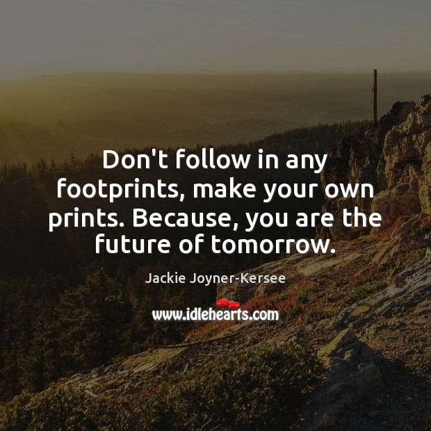 Don't follow in any footprints, make your own prints. Because, you are Image