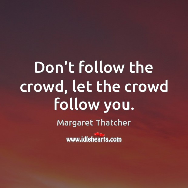 Don't follow the crowd, let the crowd follow you. Margaret Thatcher Picture Quote