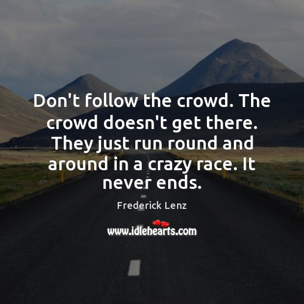 Don't follow the crowd. The crowd doesn't get there. They just run Frederick Lenz Picture Quote