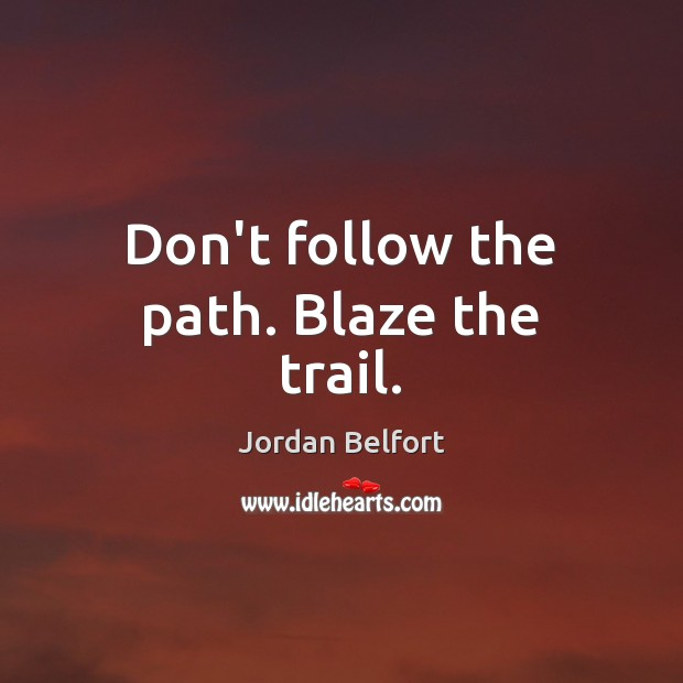 Don't follow the path. Blaze the trail. Jordan Belfort Picture Quote