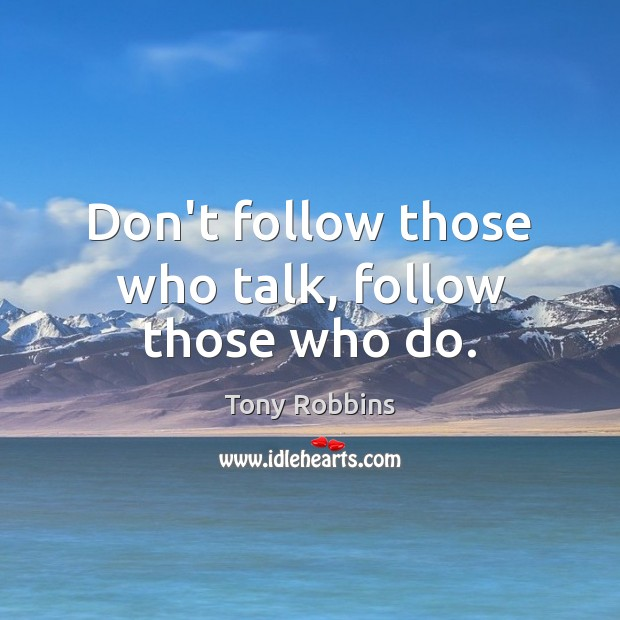 Don't follow those who talk, follow those who do. Tony Robbins Picture Quote