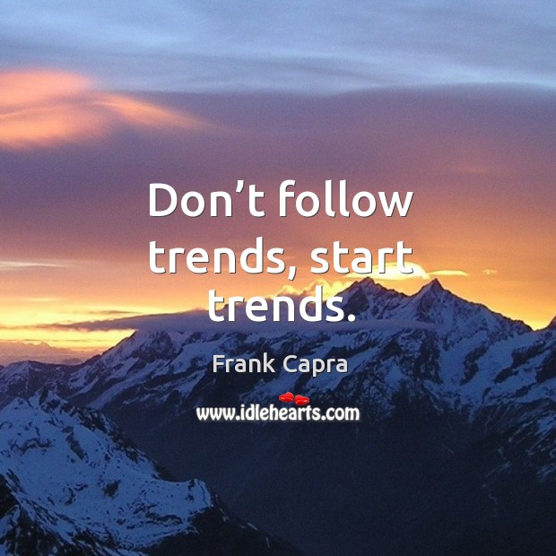 Don't follow trends, start trends. Image