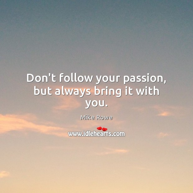 Don't follow your passion, but always bring it with you. Image