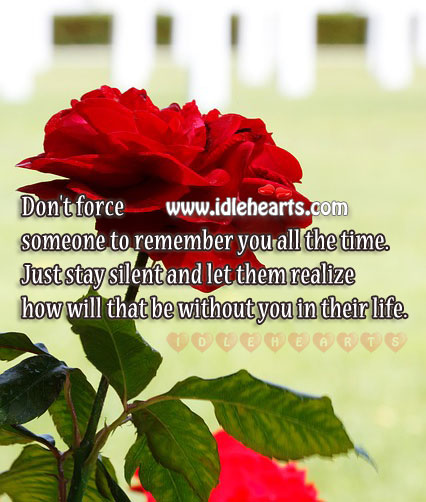 Don't force anyone to remember you. Be silent & let them realize your worth. Image
