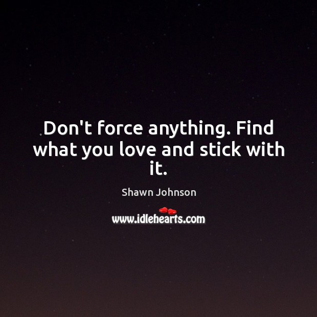 Don't force anything. Find what you love and stick with it. Image