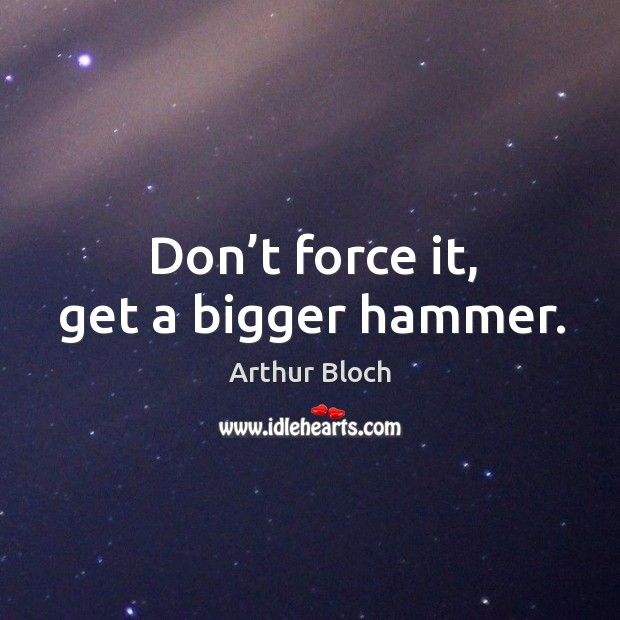 Don't force it, get a bigger hammer. Image