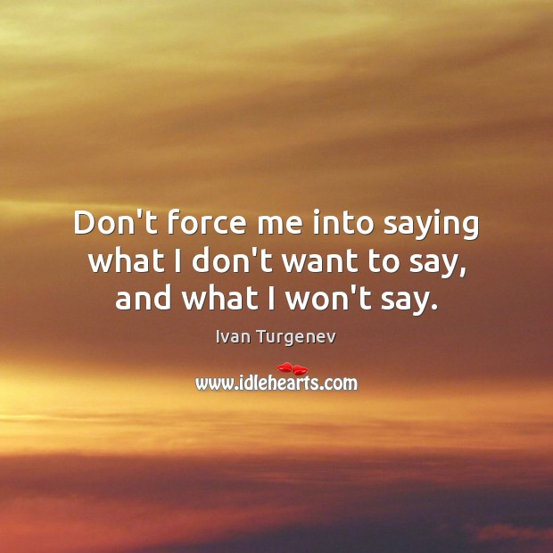 Don't force me into saying what I don't want to say, and what I won't say. Image