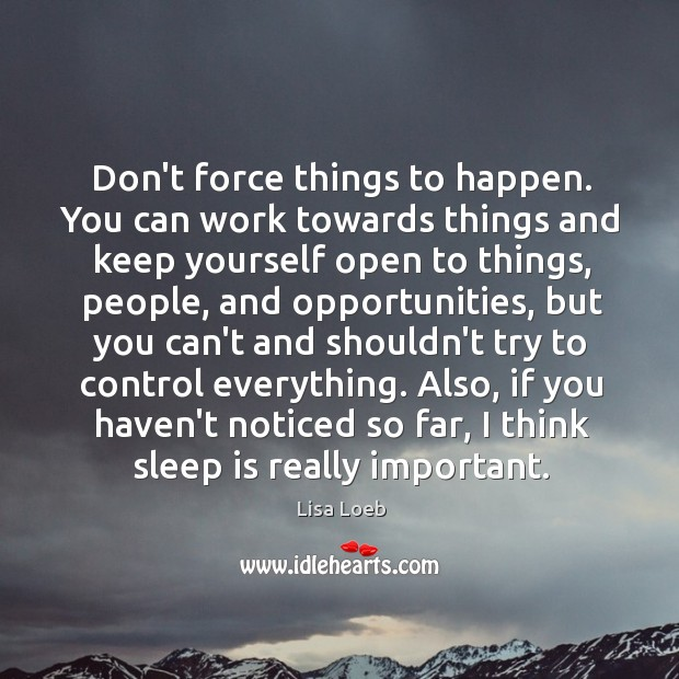 Don't force things to happen. You can work towards things and keep Image