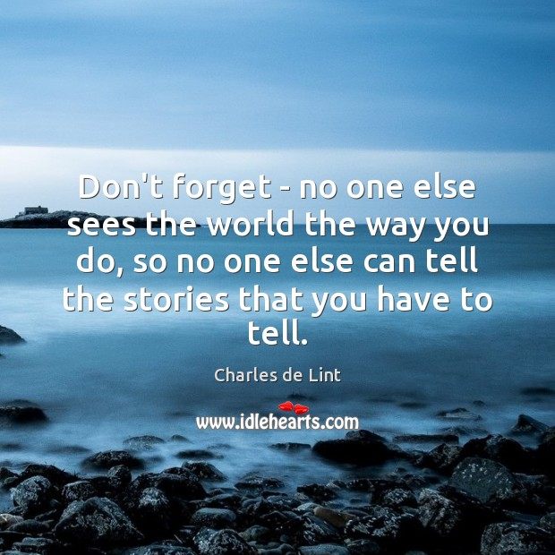 Don't forget – no one else sees the world the way you Charles de Lint Picture Quote