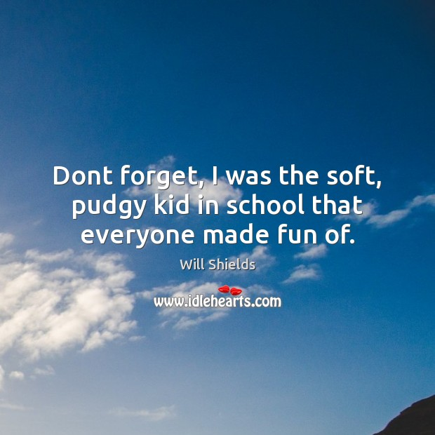 Dont forget, I was the soft, pudgy kid in school that everyone made fun of. School Quotes Image