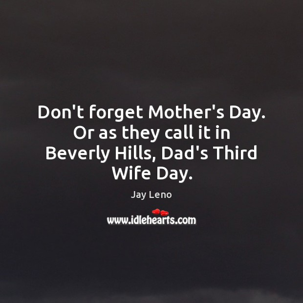 Don't forget Mother's Day. Or as they call it in Beverly Hills, Dad's Third Wife Day. Mother's Day Quotes Image