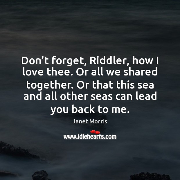Don't forget, Riddler, how I love thee. Or all we shared together. Janet Morris Picture Quote