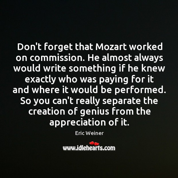 Don't forget that Mozart worked on commission. He almost always would write Eric Weiner Picture Quote