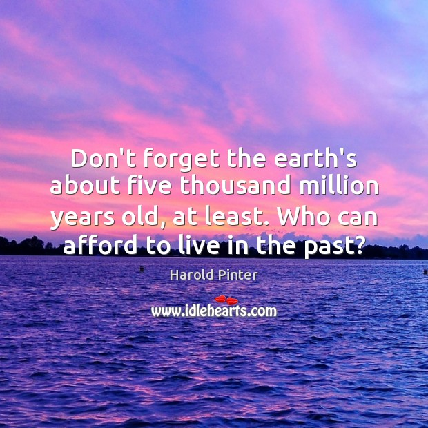Don't forget the earth's about five thousand million years old, at least. Image