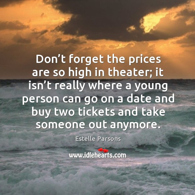 Don't forget the prices are so high in theater; Estelle Parsons Picture Quote