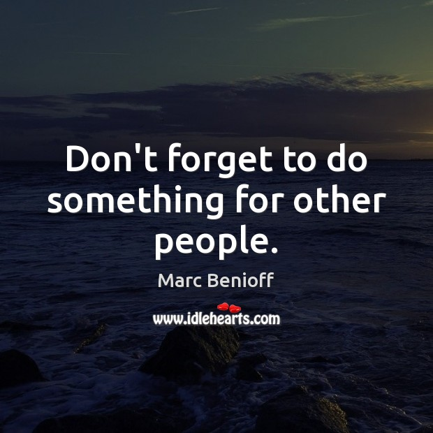 Don't forget to do something for other people. Marc Benioff Picture Quote