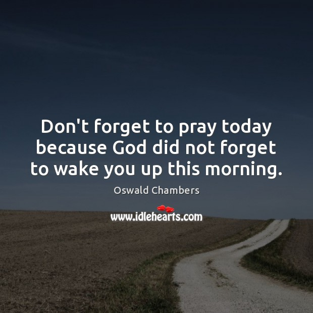 Image, Don't forget to pray today because God did not forget to wake you up this morning.