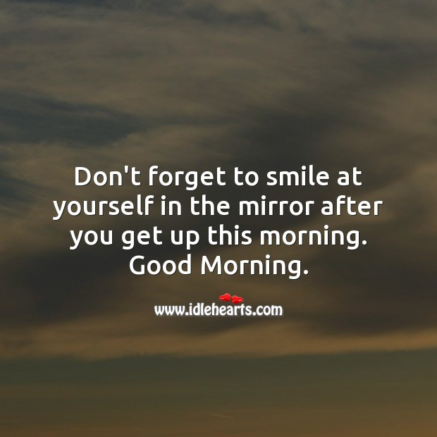 Don't forget to smile at yourself in the mirror after you get up this morning. Image