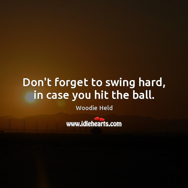 Don't forget to swing hard, in case you hit the ball. Image