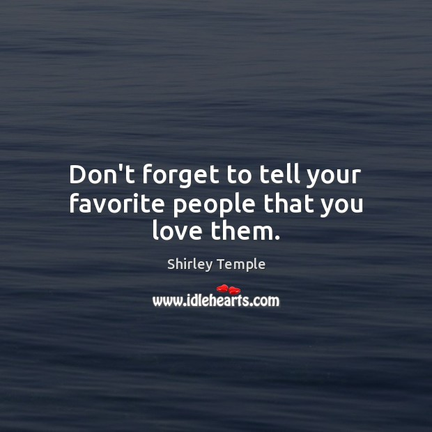 Don't forget to tell your favorite people that you love them. Shirley Temple Picture Quote