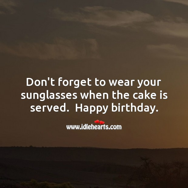Don't forget to wear your sunglasses when the cake is served.  Happy birthday. Funny Birthday Messages Image