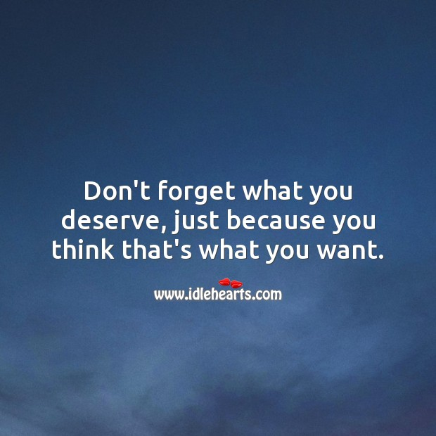Image, Don't forget what you deserve, just because you think that's what you want.