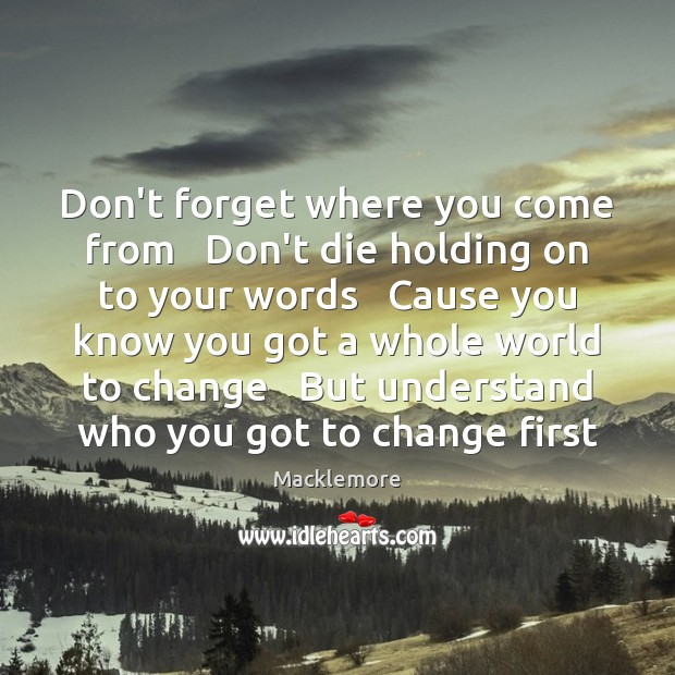 Don't forget where you come from   Don't die holding on to your Image