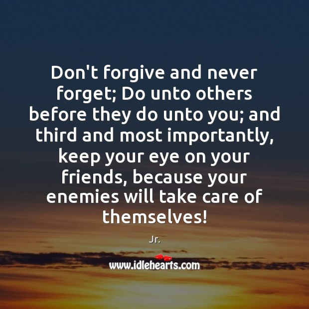 Don't forgive and never forget; Do unto others before they do unto Image
