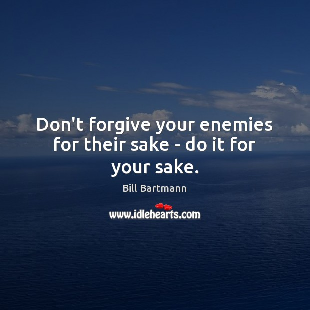 Image, Don't forgive your enemies for their sake – do it for your sake.