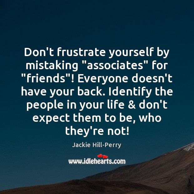 """Don't frustrate yourself by mistaking """"associates"""" for """"friends""""! Everyone doesn't have your Image"""