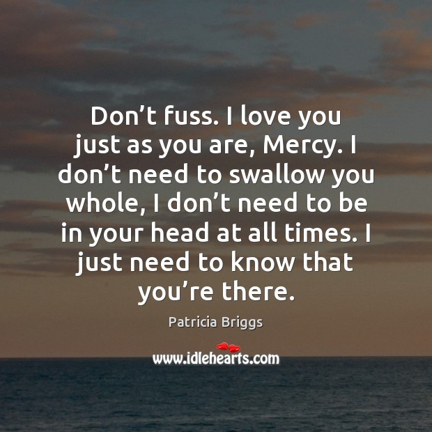 Don't fuss. I love you just as you are, Mercy. I Patricia Briggs Picture Quote