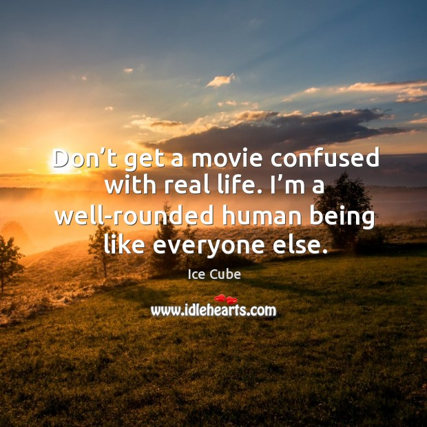 Don't get a movie confused with real life. I'm a well-rounded human being like everyone else. Image