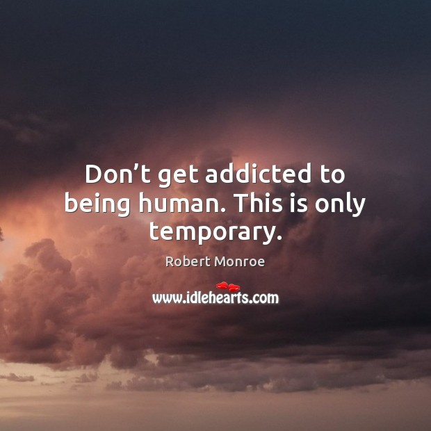 Don't get addicted to being human. This is only temporary. Robert Monroe Picture Quote