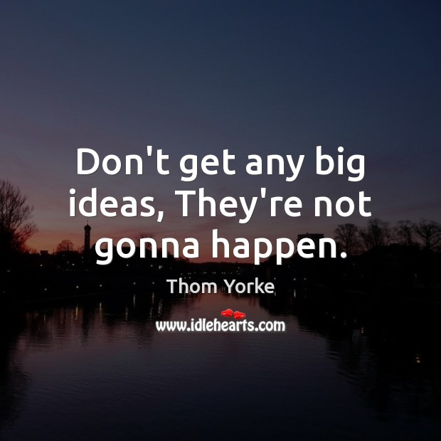 Don't get any big ideas, They're not gonna happen. Image