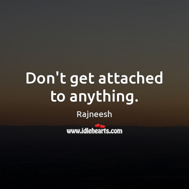 Don't get attached to anything. Image