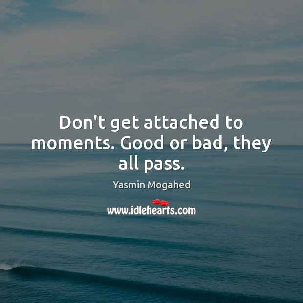 Don't get attached to moments. Good or bad, they all pass. Image